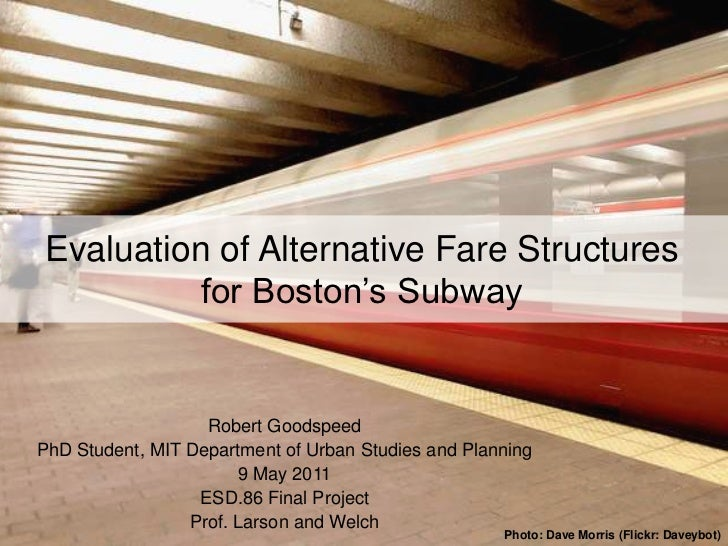 Evaluation of Alternative Fare Structures          for Boston's Subway                   Robert GoodspeedPhD Student, MIT ...