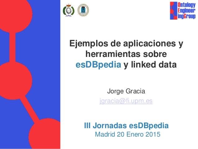 Ejemplos de aplicaciones y herramientas sobre esDBpedia y linked data Jorge Gracia jgracia@fi.upm.es III Jornadas esDBpedi...
