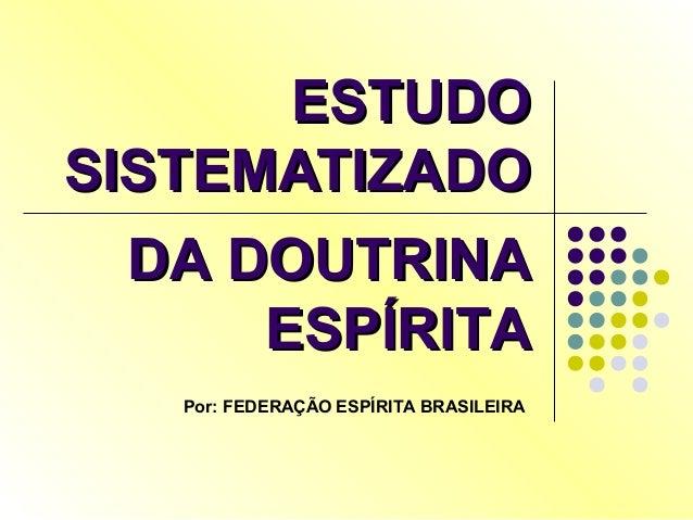 ESTUDOESTUDO SISTEMATIZADOSISTEMATIZADO DA DOUTRINADA DOUTRINA ESPÍRITAESPÍRITA Por: FEDERAÇÃO ESPÍRITA BRASILEIRA