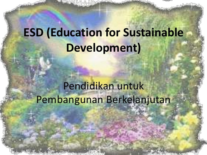 ESD (Education for Sustainable Development)<br />Pendidikanuntuk Pembangunan Berkelanjutan<br />