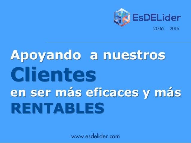 www.esdelider.com Apoyando a nuestros Clientes en ser más eficaces y más RENTABLES 2006 - 2016
