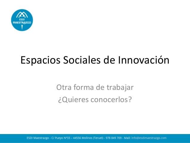 Espacios Sociales de Innovación  Otra forma de trabajar  ¿Quieres conocerlos?