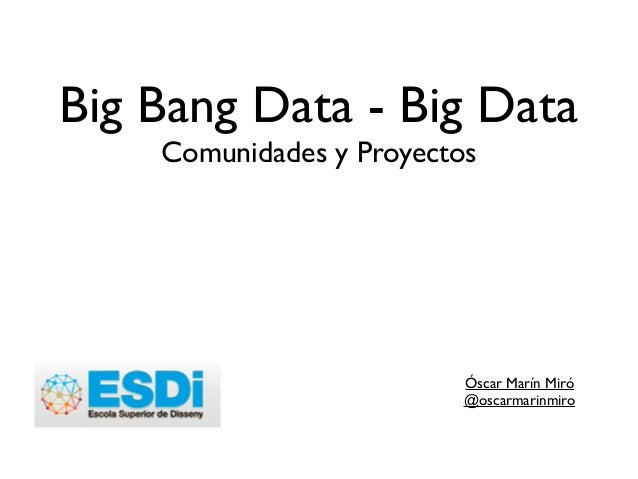 Big Bang Data - Big Data Comunidades y Proyectos Óscar Marín Miró  @oscarmarinmiro  !