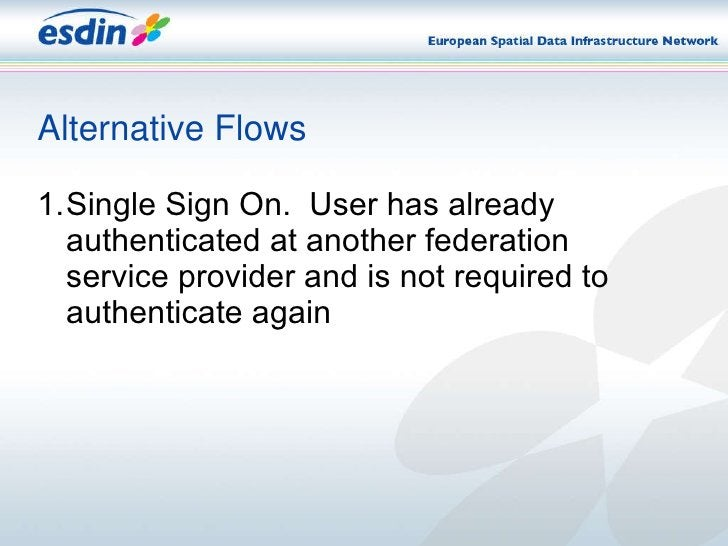 Alternative Flows <ul><li>1. Single Sign On.  User has already authenticated at another federation service provider and is...