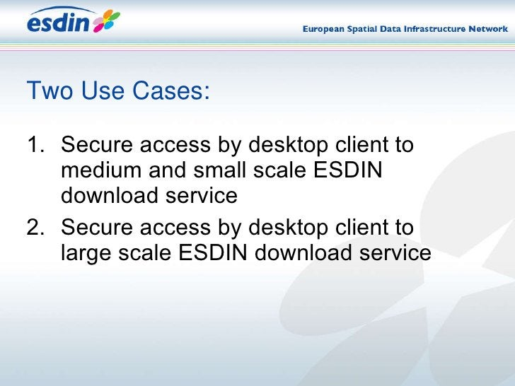 Two Use Cases: <ul><li>Secure access by desktop client to medium and small scale ESDIN download service   </li></ul><ul><l...