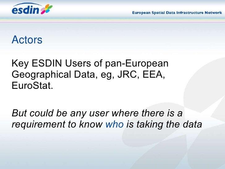 Actors <ul><li>Key ESDIN Users of pan-European Geographical Data , eg, JRC, EEA, EuroStat. </li></ul><ul><li>But could be ...