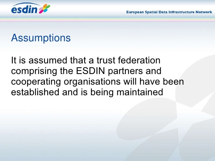 Assumptions <ul><li>It is assumed that a trust federation comprising the ESDIN partners and cooperating organisations will...