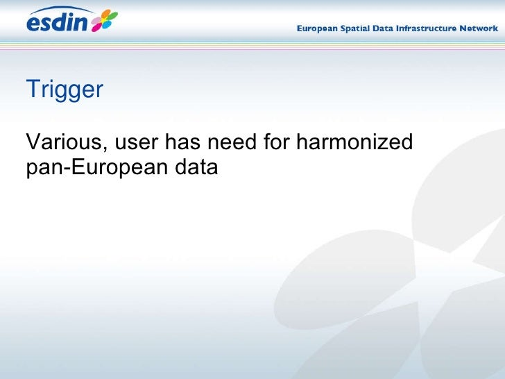 Trigger <ul><li>Various, user has need for harmonized pan-European data   </li></ul>