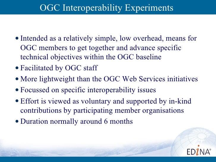 OGC Interoperability Experiments <ul><li>Intended as a relatively simple, low overhead, means for OGC members to get toget...