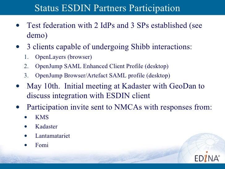 Status ESDIN Partners Participation  <ul><li>Test federation with 2 IdPs and 3 SPs established (see demo) </li></ul><ul><l...