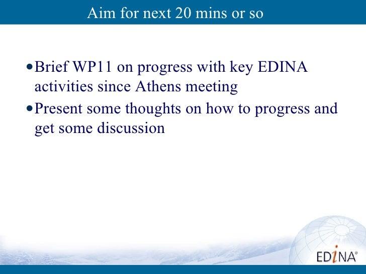 Aim for next 20 mins or so <ul><li>Brief WP11 on progress with key EDINA activities since Athens meeting </li></ul><ul><li...