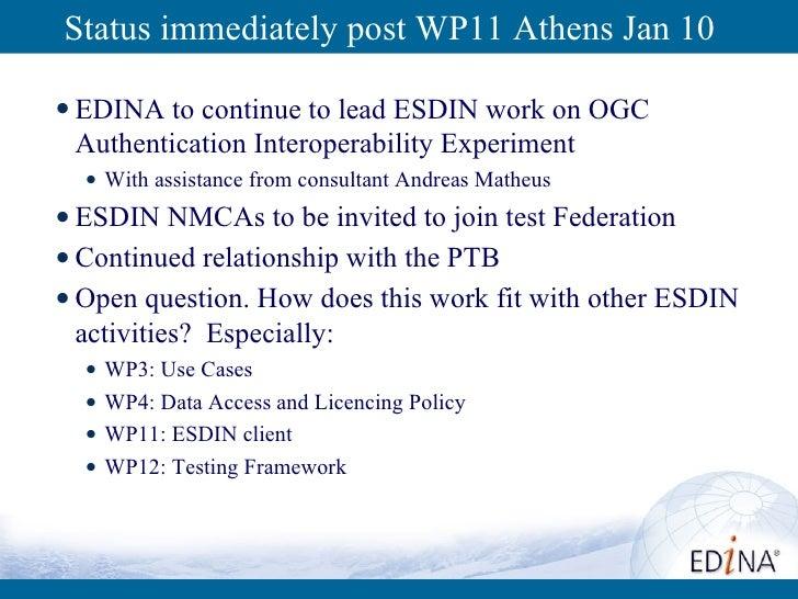 Status immediately post WP11 Athens Jan 10 <ul><li>EDINA to continue to lead ESDIN work on OGC Authentication Interoperabi...