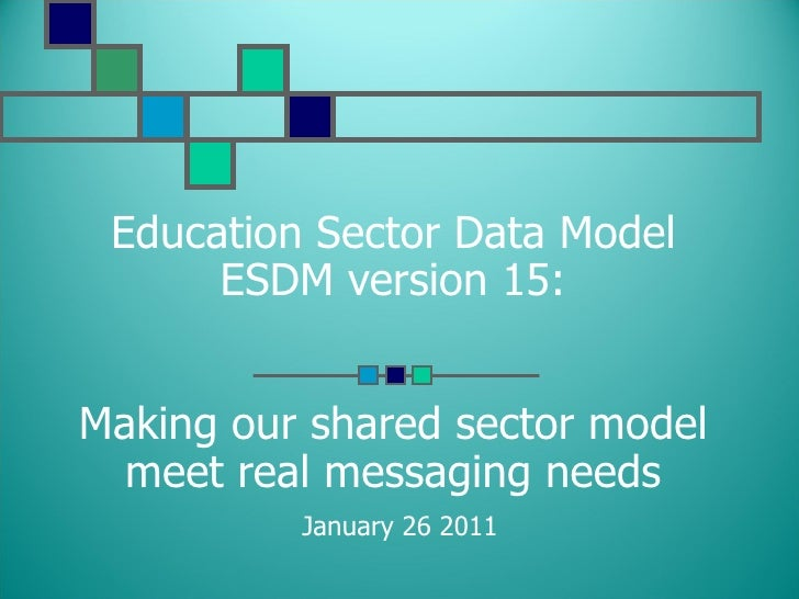 Education Sector Data Model ESDM version 15: Making our shared sector model meet real messaging needs   January 26 2011