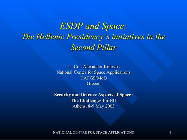 ESDP and Space:The Hellenic Presidency's initiatives in the              Second Pillar               Lt. Col. Alexander Ko...