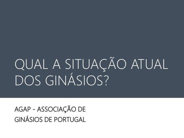 QUAL A SITUAÇÃO ATUAL DOS GINÁSIOS? AGAP - ASSOCIAÇÃO DE GINÁSIOS DE PORTUGAL