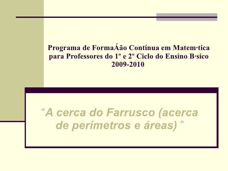 """Programa de Formação Contínua em Matemática para Professores do 1º e 2º Ciclo do Ensino Básico 2009-2010   """" A cerca do Fa..."""
