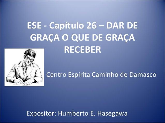 ESE - Capítulo 26 – DAR DE GRAÇA O QUE DE GRAÇA RECEBER Centro Espírita Caminho de Damasco Expositor: Humberto E. Hasegawa