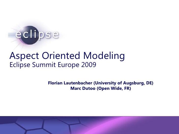 Aspect Oriented Modeling Eclipse Summit Europe 2009                Florian Lautenbacher (University of Augsburg, DE)      ...