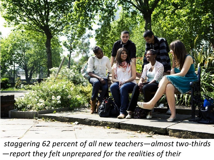 staggering 62 percent of all new teachers—almost two-thirds—report they felt unprepared for the realities of their