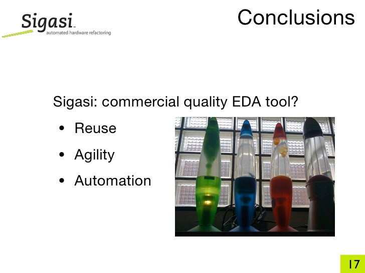 Conclusions   Sigasi: commercial quality EDA tool? • Reuse • Agility • Automation                                         ...