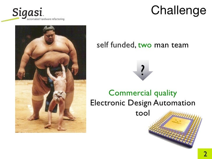 Challenge   self funded, two man team                ?      Commercial quality Electronic Design Automation             to...