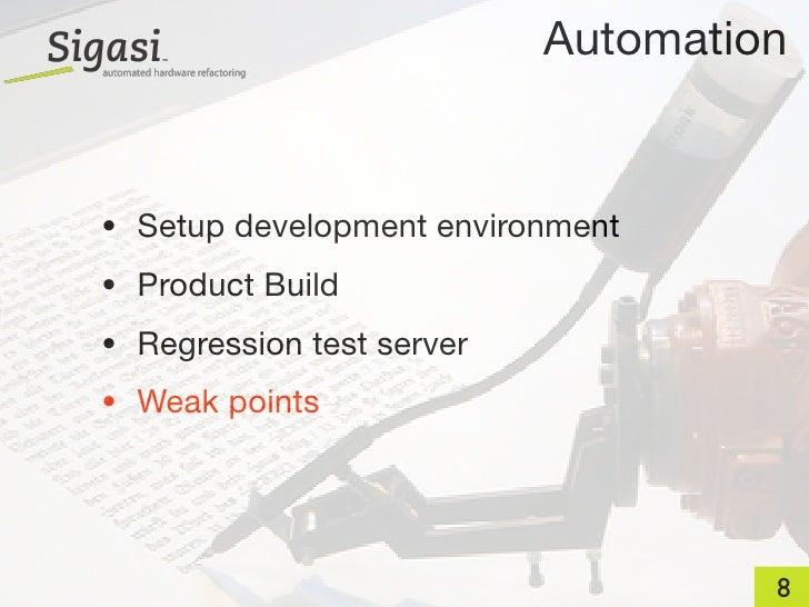 Automation   • Setup development environment • Product Build • Regression test server • Weak points                       ...