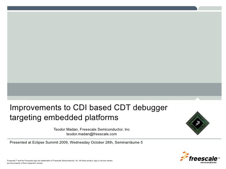 Improvements to CDI based CDT debugger targeting embedded platforms <ul><ul><li>Teodor Madan, Freescale Semiconductor, Inc...