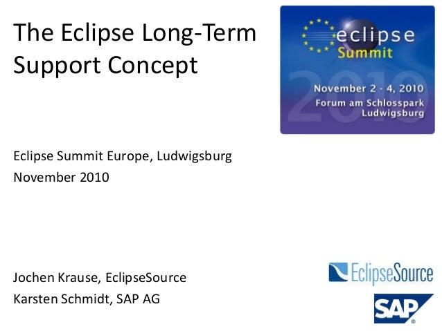 The Eclipse Long-Term Support Concept Jochen Krause, EclipseSource Karsten Schmidt, SAP AG Eclipse Summit Europe, Ludwigsb...