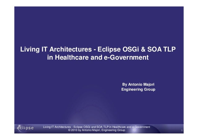 www.eng.it Living IT Architectures - Eclipse OSGi and SOA TLP in Healthcare and e-Government © 2010 by Antonio Majori, Eng...