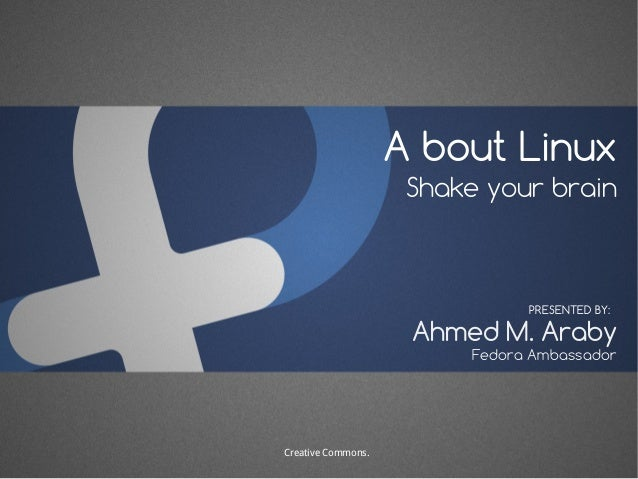 A bout Linux Shake your brain Ahmed M. Araby PRESENTED BY: Fedora Ambassador Creative Commons.