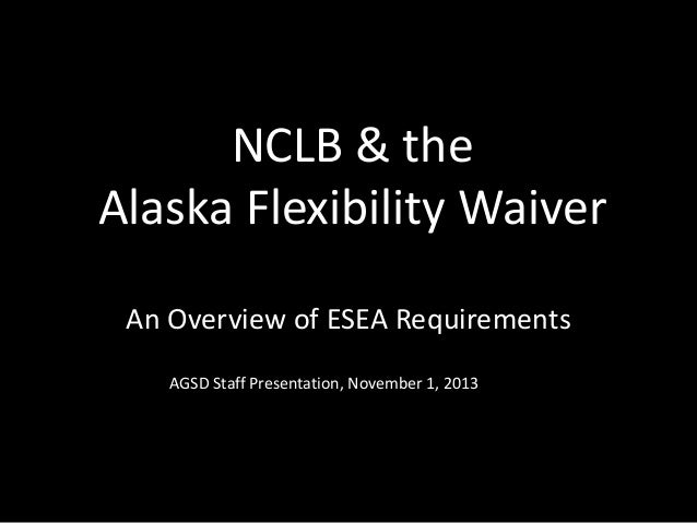 NCLB & the Alaska Flexibility Waiver An Overview of ESEA Requirements AGSD Staff Presentation, November 1, 2013