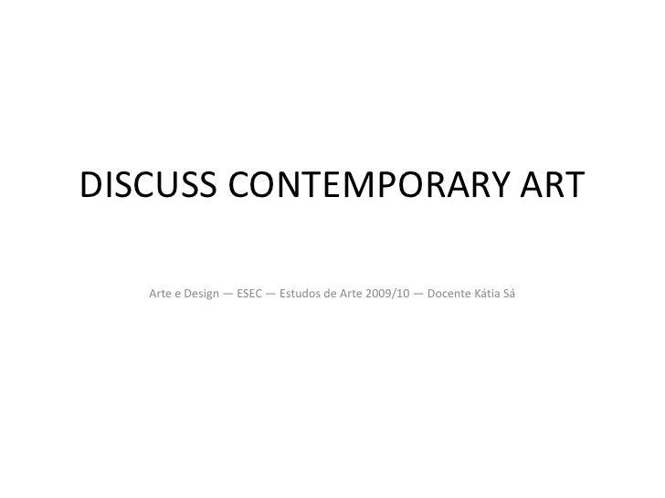 DISCUSS CONTEMPORARY ART<br />Arte e Design — ESEC — Estudos de Arte 2009/10 — Docente Kátia Sá<br />