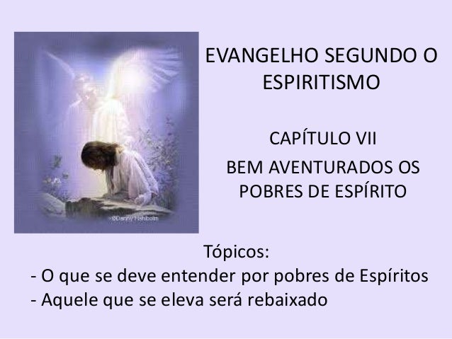 EVANGELHO SEGUNDO O ESPIRITISMO CAPÍTULO VII BEM AVENTURADOS OS POBRES DE ESPÍRITO Tópicos: - O que se deve entender por p...