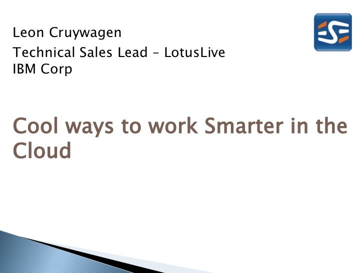 Leon CruywagenTechnical Sales Lead – LotusLiveIBM CorpCool ways to work Smarter in theCloud