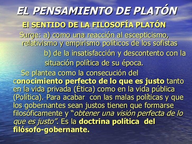 EL PENSAMIENTO DE PLATÓN El SENTIDO DE LA FILOSOFÍA PLATÓN Surge: a) como una reacción al escepticismo, relativismo y empi...