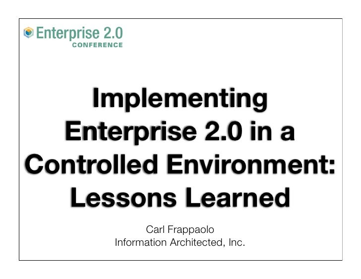 Implementing   Enterprise 2.0 in a Controlled Environment:    Lessons Learned             Carl Frappaolo       Information...