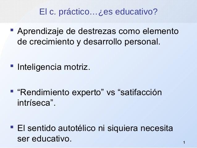 1 El c. práctico…¿es educativo?  Aprendizaje de destrezas como elemento de crecimiento y desarrollo personal.  Inteligen...