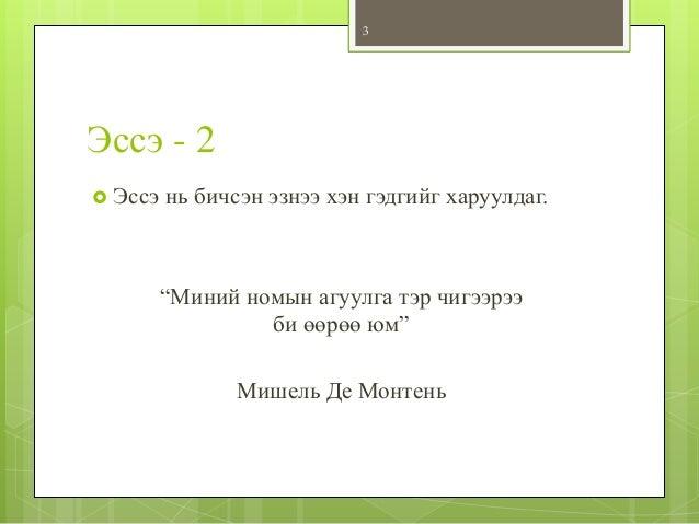 """Эссэ - 2  Эссэ нь бичсэн эзнээ хэн гэдгийг харуулдаг. """"Миний номын агуулга тэр чигээрээ би өөрөө юм"""" Мишель Де Монтень 3"""