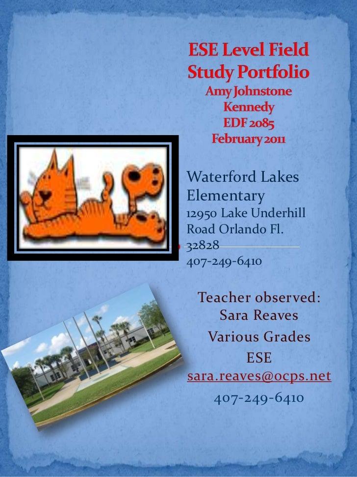 ESE Level Field Study PortfolioAmy Johnstone Kennedy EDF 2085 February 2011 <br />Waterford Lakes Elementary<br />12950 La...