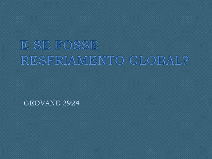 E SE FOSSE RESFRIAMENTO GLOBAL?<br />GEOVANE 2924<br />