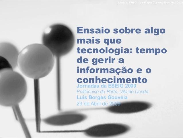 Jornadas ESEIG– Luís Borges Gouveia, 29 de Abril, 2009 Ensaio sobre algo mais que tecnologia: tempo de gerir a informação ...