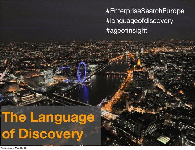 #EnterpriseSearchEurope#languageofdiscovery#ageofinsightThe Languageof DiscoveryWednesday, May 15, 13