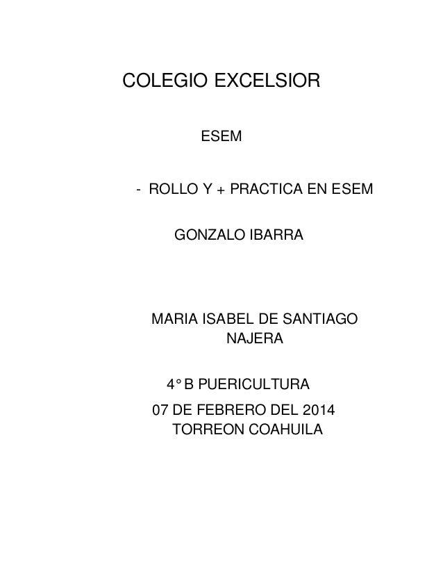 COLEGIO EXCELSIOR ESEM - ROLLO Y + PRACTICA EN ESEM GONZALO IBARRA MARIA ISABEL DE SANTIAGO NAJERA 4° B PUERICULTURA 07 DE...