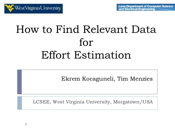 How to Find Relevant Data            for    Effort Estimation                Ekrem Kocaguneli, Tim Menzies     LCSEE, West...
