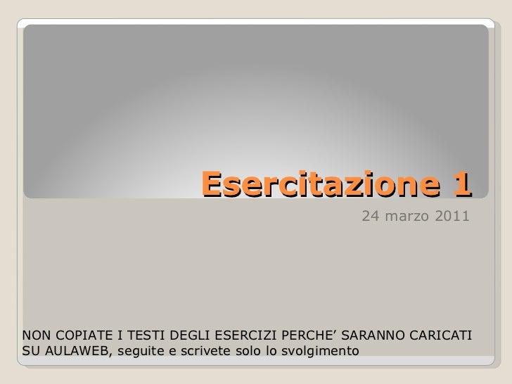 Esercitazione 1 24 marzo 2011 NON COPIATE I TESTI DEGLI ESERCIZI PERCHE' SARANNO CARICATI SU AULAWEB, seguite e scrivete s...