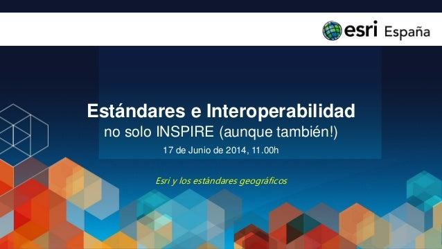 Estándares e Interoperabilidad no solo INSPIRE (aunque también!) 17 de Junio de 2014, 11.00h Esri y los estándares geográf...