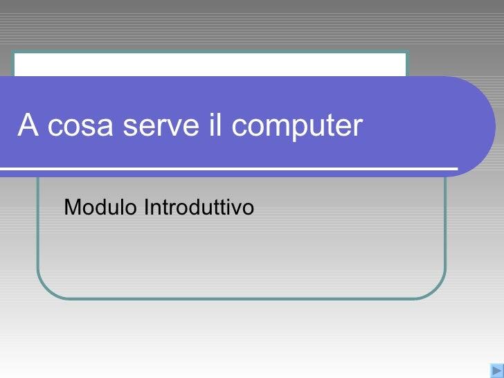 A cosa serve il computer Modulo Introduttivo