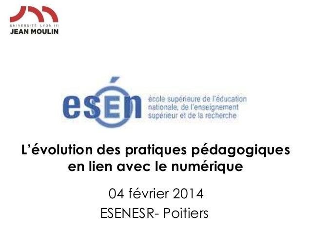 L'évolution des pratiques pédagogiques en lien avec le numérique 04 février 2014 ESENESR- Poitiers