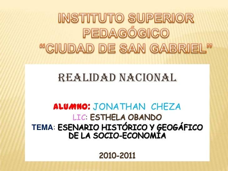 """INSTITUTO SUPERIOR PEDAGÓGICO <br />""""CIUDAD DE SAN GABRIEL""""<br />REALIDAD NACIONAL<br />ALUMNO: JONATHAN  CHEZA<br />LIC: ..."""