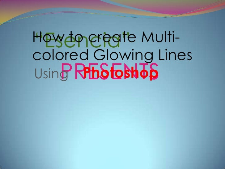 """""""Esencia""""How to create Multi-colored Glowing Lines    PRESENTSUsing Photoshop"""